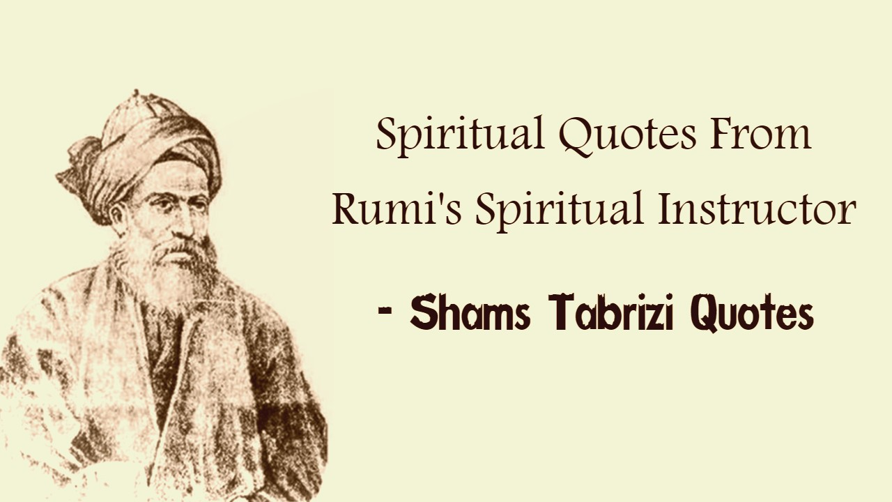 Shams Tabrizi Quotes Spiritual Quotes From Rumi S Spiritual Instructor
