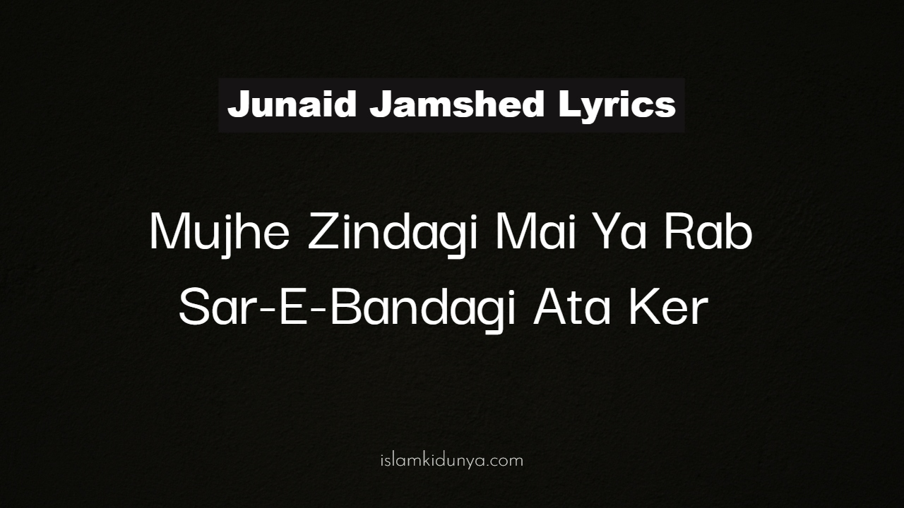 Mujhe Zindagi Mai Ya Rab Sar-E-Bandagi Ata Ker - Junaid Jamshed (Lyrics)